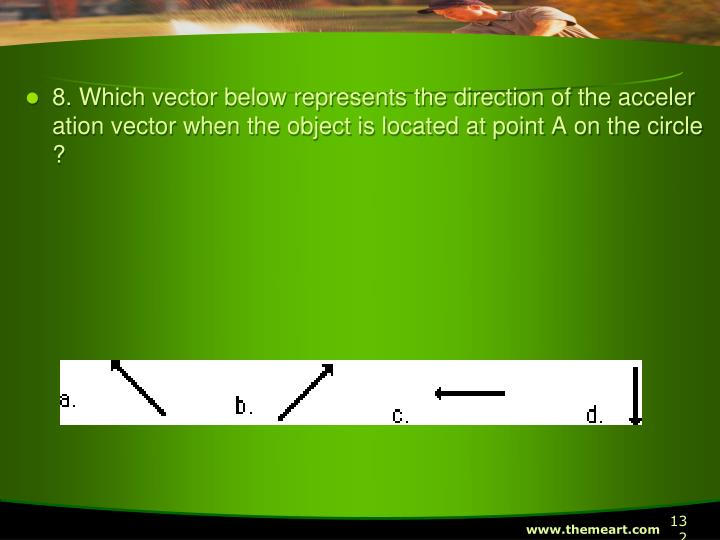 8. Which vector below represents the direction of the acceleration vector when the object is located at point A on the circle?