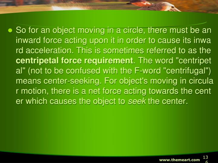 So for an object moving in a circle, there must be an inward force acting upon it in order to cause its inward acceleration. This is sometimes referred to as the