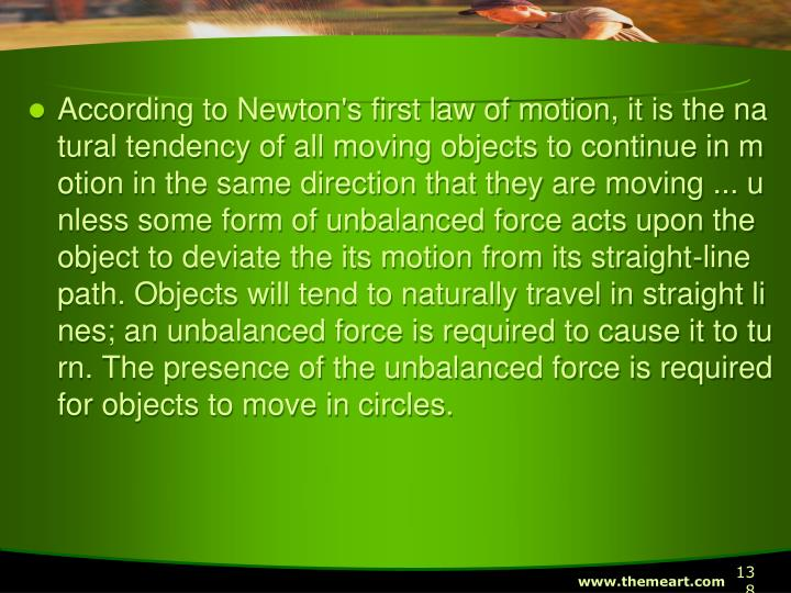 According to Newton's first law of motion, it is the natural tendency of all moving objects to continue in motion in the same direction that they are moving ... unless some form of unbalanced force acts upon the object to deviate the its motion from its straight-line path. Objects will tend to naturally travel in straight lines; an unbalanced force is required to cause it to turn. The presence of the unbalanced force is required for objects to move in circles.