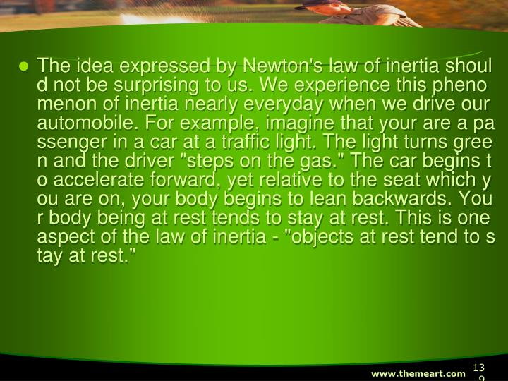"The idea expressed by Newton's law of inertia should not be surprising to us. We experience this phenomenon of inertia nearly everyday when we drive our automobile. For example, imagine that your are a passenger in a car at a traffic light. The light turns green and the driver ""steps on the gas."" The car begins to accelerate forward, yet relative to the seat which you are on, your body begins to lean backwards. Your body being at rest tends to stay at rest. This is one aspect of the law of inertia - ""objects at rest tend to stay at rest."""