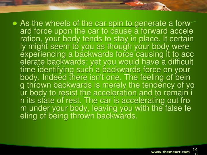 As the wheels of the car spin to generate a forward force upon the car to cause a forward acceleration, your body tends to stay in place. It certainly might seem to you as though your body were experiencing a backwards force causing it to accelerate backwards; yet you would have a difficult time identifying such a backwards force on your body. Indeed there isn't one. The feeling of being thrown backwards is merely the tendency of your body to resist the acceleration and to remain in its state of rest. The car is accelerating out from under your body, leaving you with the false feeling of being thrown backwards.