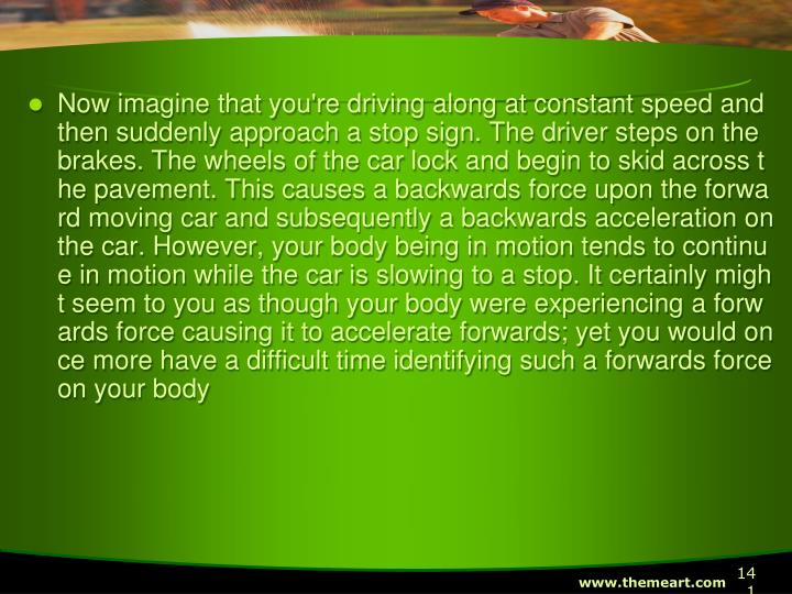 Now imagine that you're driving along at constant speed and then suddenly approach a stop sign. The driver steps on the brakes. The wheels of the car lock and begin to skid across the pavement. This causes a backwards force upon the forward moving car and subsequently a backwards acceleration on the car. However, your body being in motion tends to continue in motion while the car is slowing to a stop. It certainly might seem to you as though your body were experiencing a forwards force causing it to accelerate forwards; yet you would once more have a difficult time identifying such a forwards force on your body