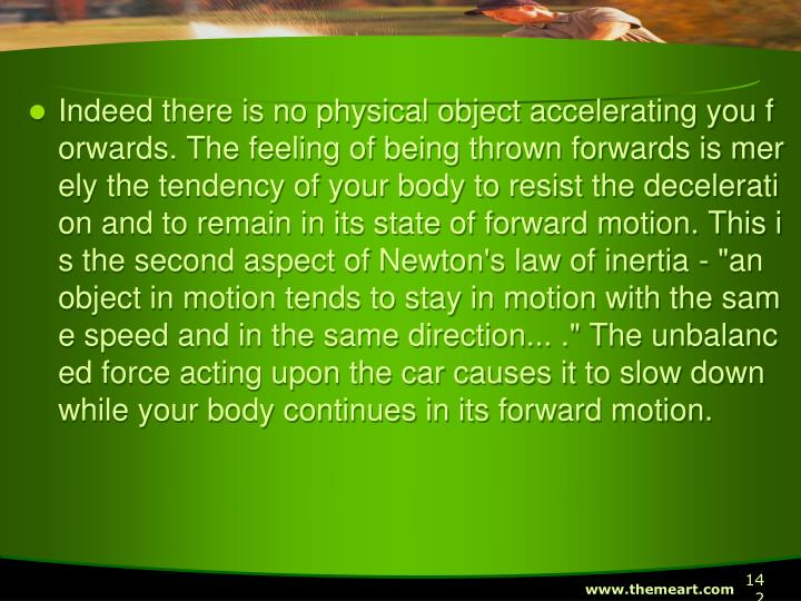 "Indeed there is no physical object accelerating you forwards. The feeling of being thrown forwards is merely the tendency of your body to resist the deceleration and to remain in its state of forward motion. This is the second aspect of Newton's law of inertia - ""an object in motion tends to stay in motion with the same speed and in the same direction... ."" The unbalanced force acting upon the car causes it to slow down while your body continues in its forward motion."