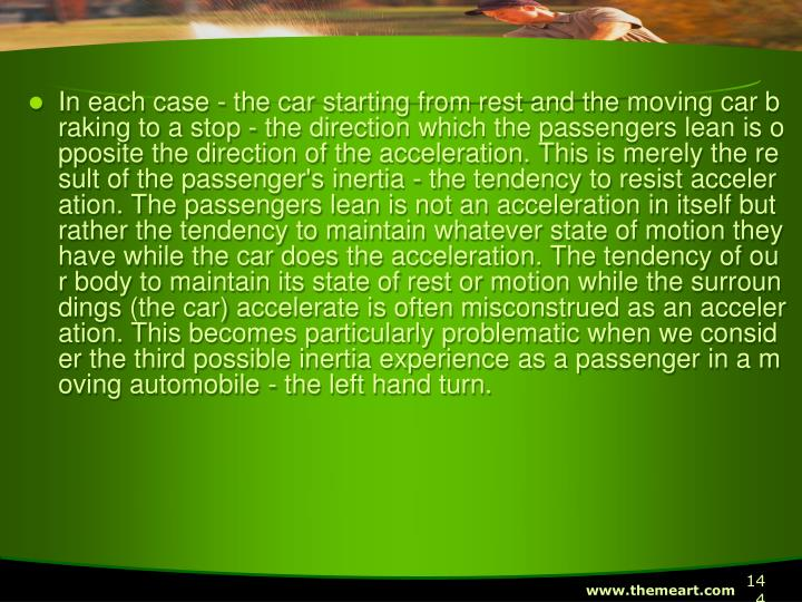 In each case - the car starting from rest and the moving car braking to a stop - the direction which the passengers lean is opposite the direction of the acceleration. This is merely the result of the passenger's inertia - the tendency to resist acceleration. The passengers lean is not an acceleration in itself but rather the tendency to maintain whatever state of motion they have while the car does the acceleration. The tendency of our body to maintain its state of rest or motion while the surroundings (the car) accelerate is often misconstrued as an acceleration. This becomes particularly problematic when we consider the third possible inertia experience as a passenger in a moving automobile - the left hand turn.