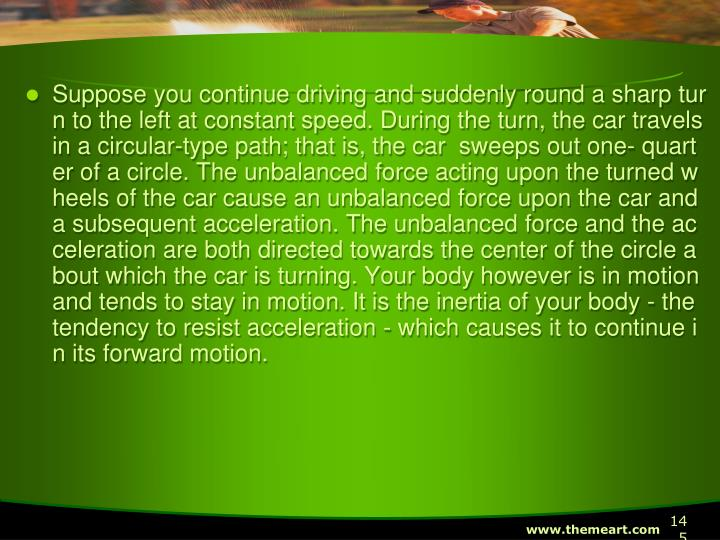 Suppose you continue driving and suddenly round a sharp turn to the left at constant speed. During the turn, the car travels in a circular-type path; that is, the car  sweeps out one- quarter of a circle. The unbalanced force acting upon the turned wheels of the car cause an unbalanced force upon the car and a subsequent acceleration. The unbalanced force and the acceleration are both directed towards the center of the circle about which the car is turning. Your body however is in motion and tends to stay in motion. It is the inertia of your body - the tendency to resist acceleration - which causes it to continue in its forward motion.