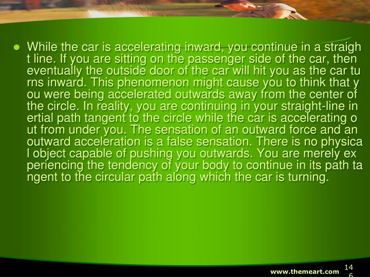 While the car is accelerating inward, you continue in a straight line. If you are sitting on the passenger side of the car, then eventually the outside door of the car will hit you as the car turns inward. This phenomenon might cause you to think that you were being accelerated outwards away from the center of the circle. In reality, you are continuing in your straight-line inertial path tangent to the circle while the car is accelerating out from under you. The sensation of an outward force and an outward acceleration is a false sensation. There is no physical object capable of pushing you outwards. You are merely experiencing the tendency of your body to continue in its path tangent to the circular path along which the car is turning.