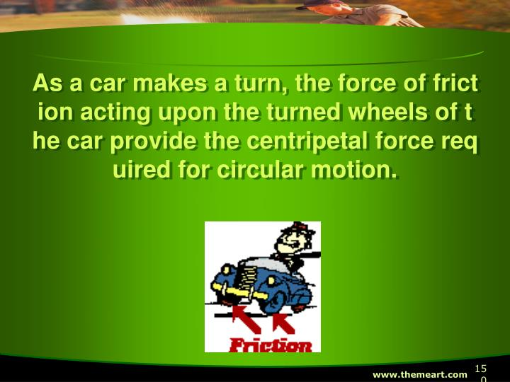 As a car makes a turn, the force of friction acting upon the turned wheels of the car provide the centripetal force required for circular motion.