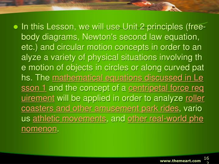 In this Lesson, we will use Unit 2 principles (free-body diagrams, Newton's second law equation, etc.) and circular motion concepts in order to analyze a variety of physical situations involving the motion of objects in circles or along curved paths. The