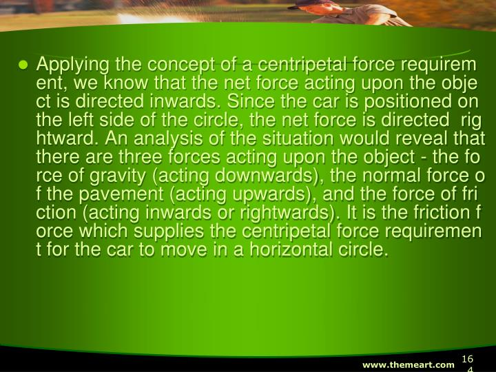 Applying the concept of a centripetal force requirement, we know that the net force acting upon the object is directed inwards. Since the car is positioned on the left side of the circle, the net force is directed  rightward. An analysis of the situation would reveal that there are three forces acting upon the object - the force of gravity (acting downwards), the normal force of the pavement (acting upwards), and the force of friction (acting inwards or rightwards). It is the friction force which supplies the centripetal force requirement for the car to move in a horizontal circle.