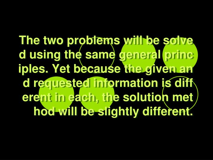The two problems will be solved using the same general principles. Yet because the given and requested information is different in each, the solution method will be slightly different.