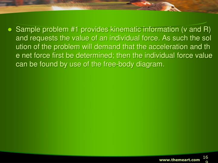 Sample problem #1 provides kinematic information (v and R) and requests the value of an individual force. As such the solution of the problem will demand that the acceleration and the net force first be determined; then the individual force value can be found by use of the free-body diagram.