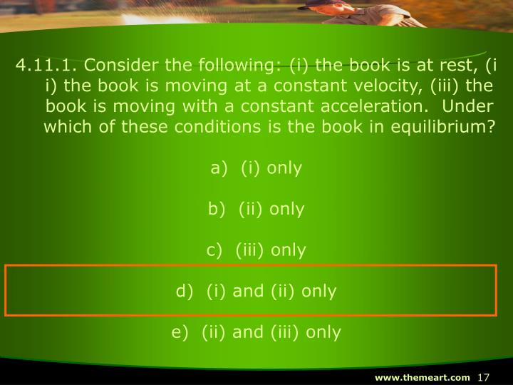 4.11.1. Consider the following: (i) the book is at rest, (ii) the book is moving at a constant velocity, (iii) the book is moving with a constant acceleration.  Under which of these conditions is the book in equilibrium?