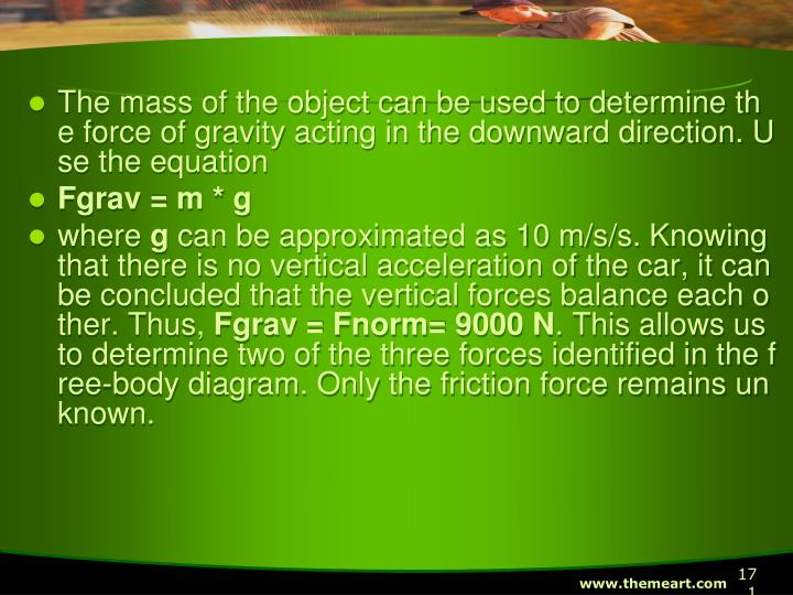 The mass of the object can be used to determine the force of gravity acting in the downward direction. Use the equation