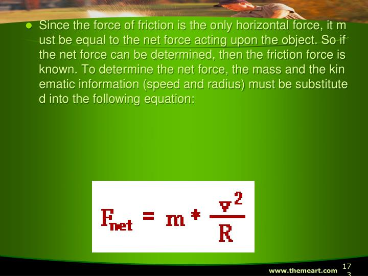 Since the force of friction is the only horizontal force, it must be equal to the net force acting upon the object. So if the net force can be determined, then the friction force is known. To determine the net force, the mass and the kinematic information (speed and radius) must be substituted into the following equation: