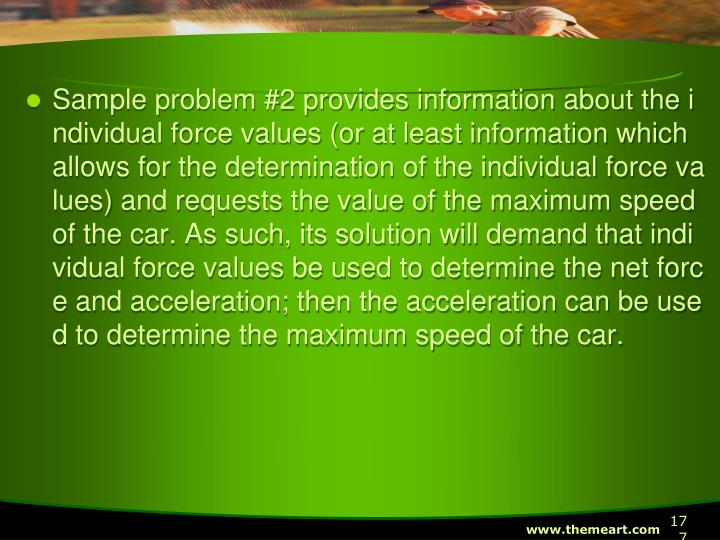 Sample problem #2 provides information about the individual force values (or at least information which allows for the determination of the individual force values) and requests the value of the maximum speed of the car. As such, its solution will demand that individual force values be used to determine the net force and acceleration; then the acceleration can be used to determine the maximum speed of the car.