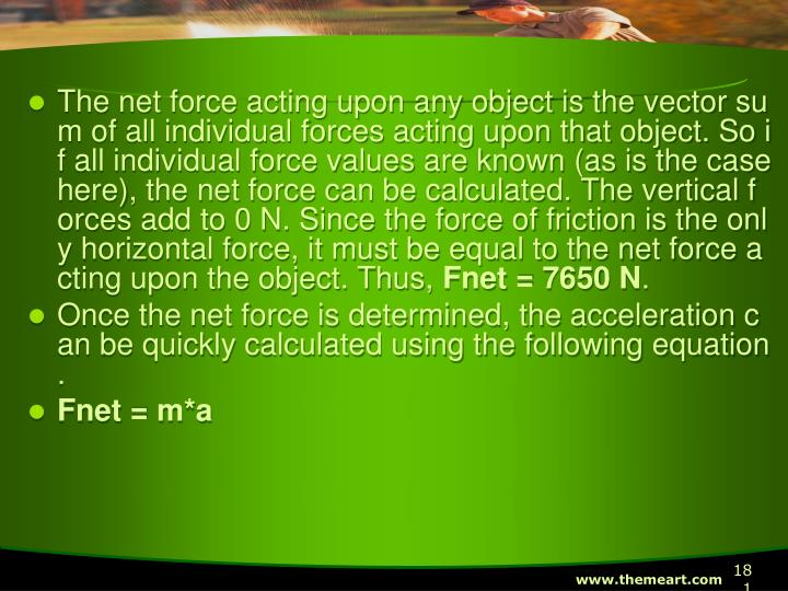 The net force acting upon any object is the vector sum of all individual forces acting upon that object. So if all individual force values are known (as is the case here), the net force can be calculated. The vertical forces add to 0 N. Since the force of friction is the only horizontal force, it must be equal to the net force acting upon the object. Thus,