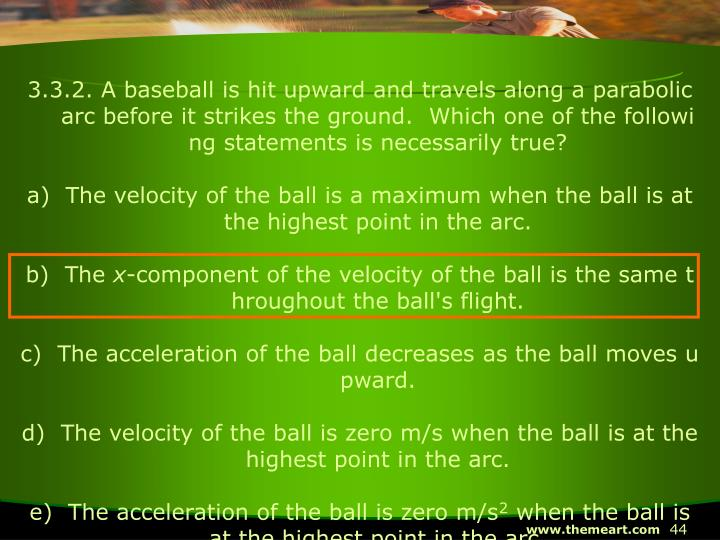 3.3.2. A baseball is hit upward and travels along a parabolic arc before it strikes the ground.  Which one of the following statements is necessarily true?