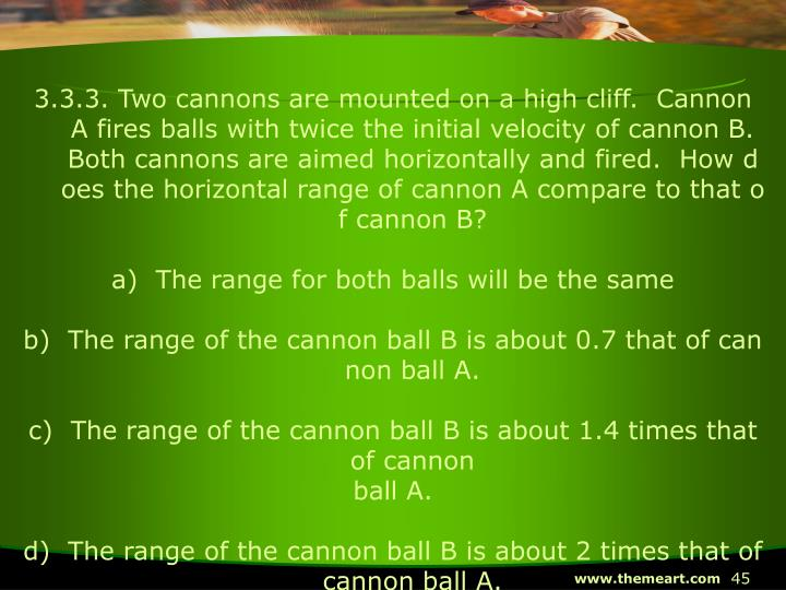 3.3.3. Two cannons are mounted on a high cliff.  Cannon A fires balls with twice the initial velocity of cannon B.  Both cannons are aimed horizontally and fired.  How does the horizontal range of cannon A compare to that of cannon B?