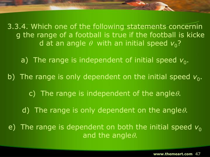 3.3.4. Which one of the following statements concerning the range of a football is true if the football is kicked at an angle