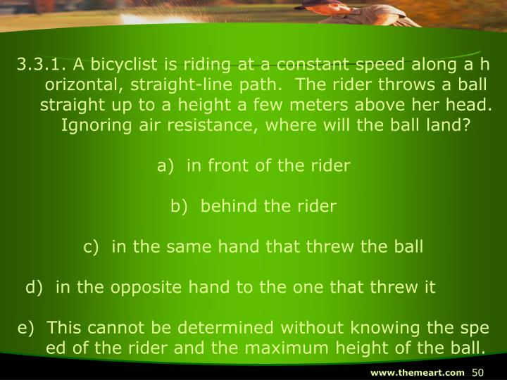 3.3.1. A bicyclist is riding at a constant speed along a horizontal, straight-line path.  The rider throws a ball straight up to a height a few meters above her head.  Ignoring air resistance, where will the ball land?