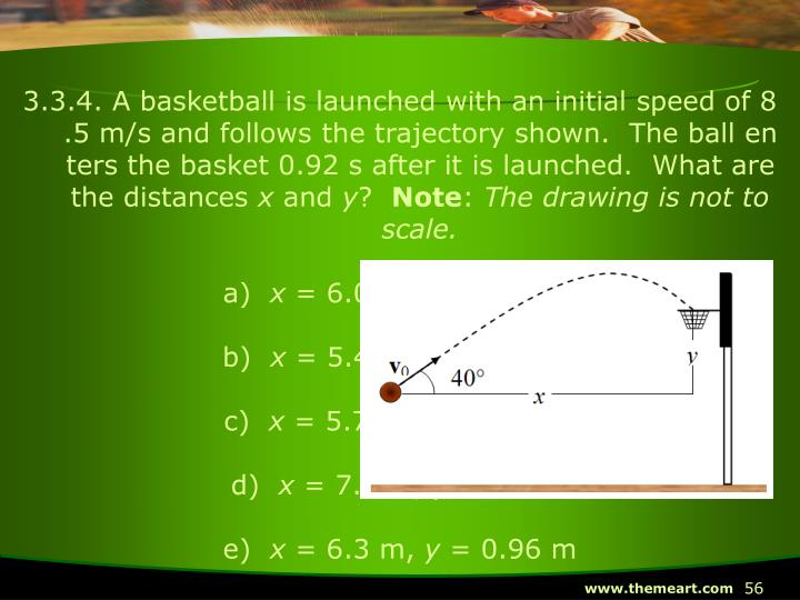 3.3.4. A basketball is launched with an initial speed of 8.5 m/s and follows the trajectory shown.  The ball enters the basket 0.92 s after it is launched.  What are the distances
