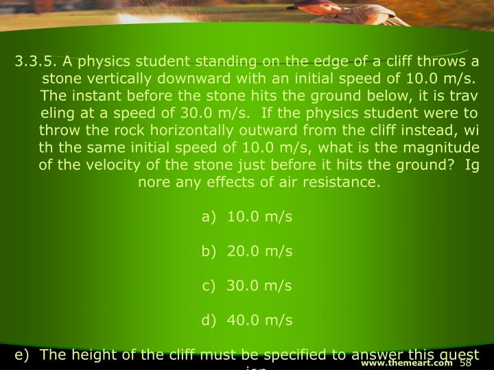 3.3.5. A physics student standing on the edge of a cliff throws a stone vertically downward with an initial speed of 10.0 m/s.  The instant before the stone hits the ground below, it is traveling at a speed of 30.0 m/s.  If the physics student were to throw the rock horizontally outward from the cliff instead, with the same initial speed of 10.0 m/s, what is the magnitude of the velocity of the stone just before it hits the ground?  Ignore any effects of air resistance.