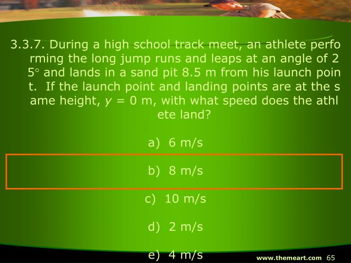 3.3.7. During a high school track meet, an athlete performing the long jump runs and leaps at an angle of 25