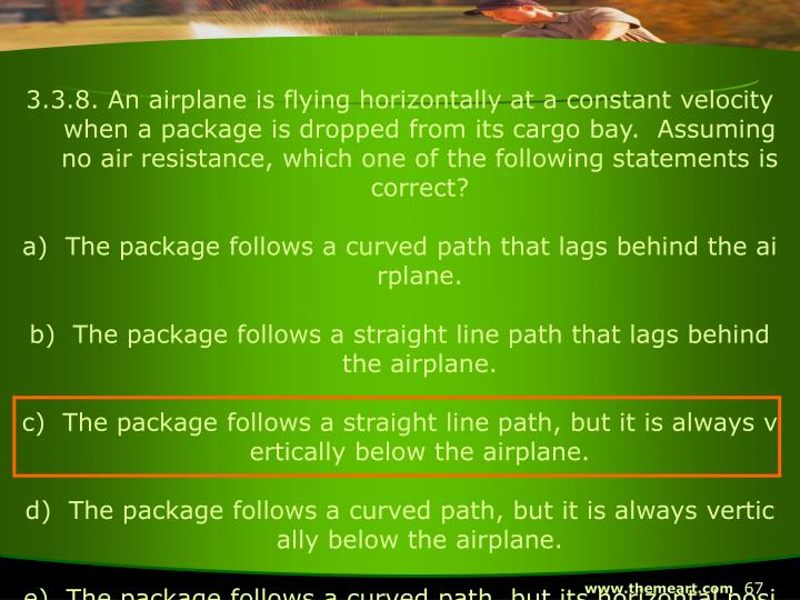 3.3.8. An airplane is flying horizontally at a constant velocity when a package is dropped from its cargo bay.  Assuming no air resistance, which one of the following statements is correct?