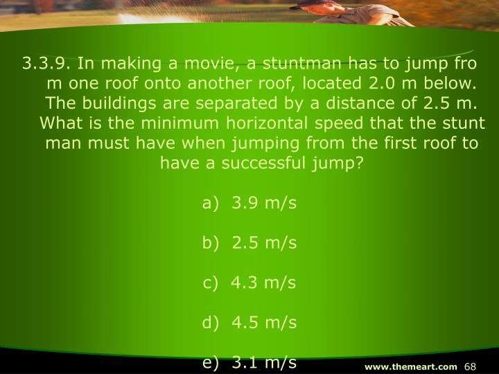 3.3.9. In making a movie, a stuntman has to jump from one roof onto another roof, located 2.0 m below.  The buildings are separated by a distance of 2.5 m.  What is the minimum horizontal speed that the stuntman must have when jumping from the first roof to have a successful jump?