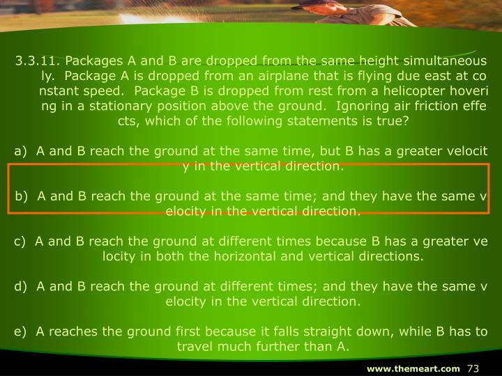 3.3.11. Packages A and B are dropped from the same height simultaneously.  Package A is dropped from an airplane that is flying due east at constant speed.  Package B is dropped from rest from a helicopter hovering in a stationary position above the ground.  Ignoring air friction effects, which of the following statements is true?