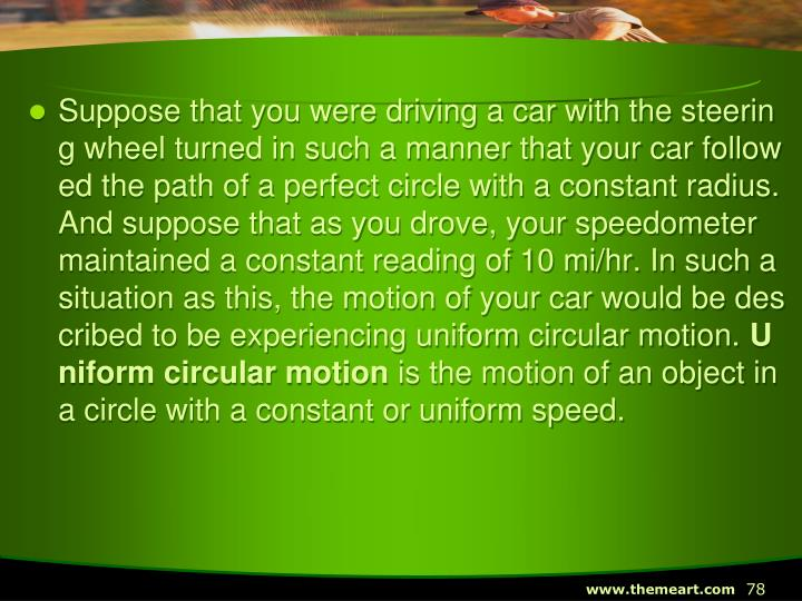 Suppose that you were driving a car with the steering wheel turned in such a manner that your car followed the path of a perfect circle with a constant radius. And suppose that as you drove, your speedometer maintained a constant reading of 10 mi/hr. In such a situation as this, the motion of your car would be described to be experiencing uniform circular motion.