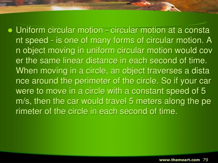 Uniform circular motion - circular motion at a constant speed - is one of many forms of circular motion. An object moving in uniform circular motion would cover the same linear distance in each second of time. When moving in a circle, an object traverses a distance around the perimeter of the circle. So if your car were to move in a circle with a constant speed of 5 m/s, then the car would travel 5 meters along the perimeter of the circle in each second of time.