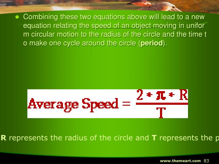 Combining these two equations above will lead to a new equation relating the speed of an object moving in uniform circular motion to the radius of the circle and the time to make one cycle around the circle (
