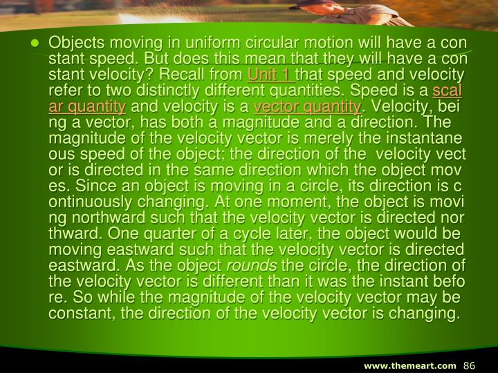 Objects moving in uniform circular motion will have a constant speed. But does this mean that they will have a constant velocity? Recall from