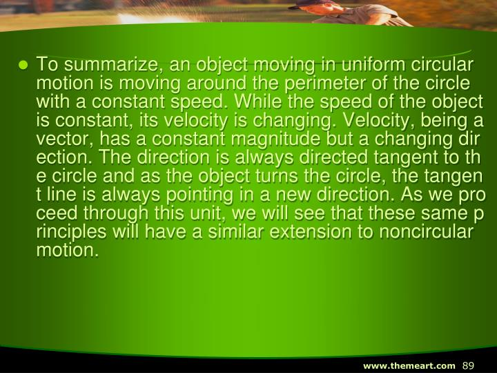 To summarize, an object moving in uniform circular motion is moving around the perimeter of the circle with a constant speed. While the speed of the object is constant, its velocity is changing. Velocity, being a vector, has a constant magnitude but a changing direction. The direction is always directed tangent to the circle and as the object turns the circle, the tangent line is always pointing in a new direction. As we proceed through this unit, we will see that these same principles will have a similar extension to noncircular motion.