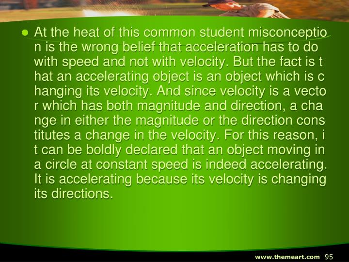 At the heat of this common student misconception is the wrong belief that acceleration has to do with speed and not with velocity. But the fact is that an accelerating object is an object which is changing its velocity. And since velocity is a vector which has both magnitude and direction, a change in either the magnitude or the direction constitutes a change in the velocity. For this reason, it can be boldly declared that an object moving in a circle at constant speed is indeed accelerating. It is accelerating because its velocity is changing its directions.