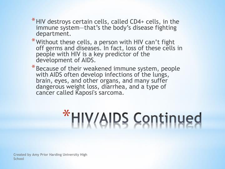 HIV destroys certain cells, called CD4+ cells, in the immune system—that's the body's disease fighting department.