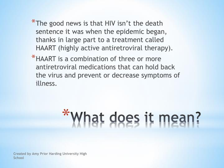 The good news is that HIV isn't the death sentence it was when the epidemic began, thanks in large part to a treatment called HAART (highly active antiretroviral therapy).