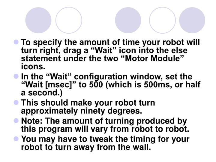 "To specify the amount of time your robot will turn right, drag a ""Wait"" icon into the else statement under the two ""Motor Module"" icons."