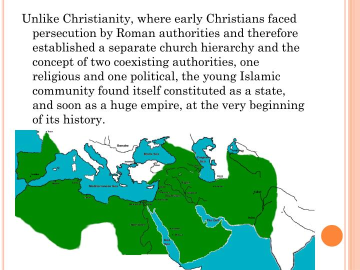 Unlike Christianity, where early Christians faced persecution by Roman authorities and therefore established a separate church hierarchy and the concept of two coexisting authorities, one religious and one political, the young Islamic community found itself constituted as a state, and soon as a huge empire, at the very beginning of its history.