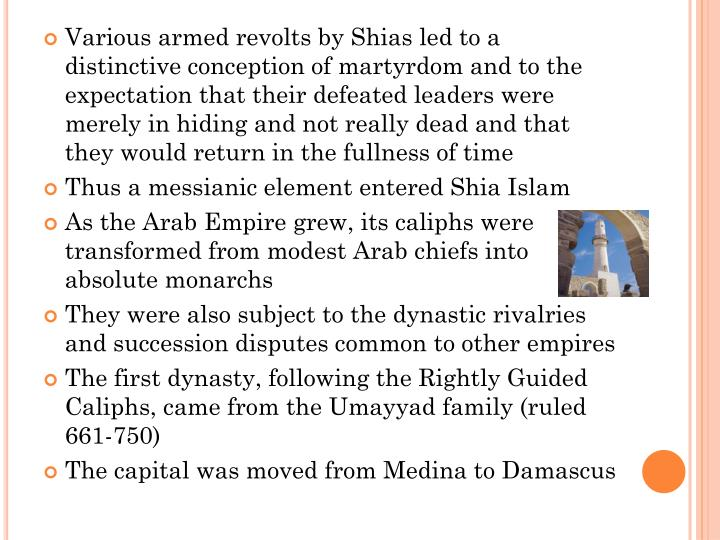 Various armed revolts by Shias led to a distinctive conception of martyrdom and to the expectation that their defeated leaders were merely in hiding and not really dead and that they would return in the fullness of time