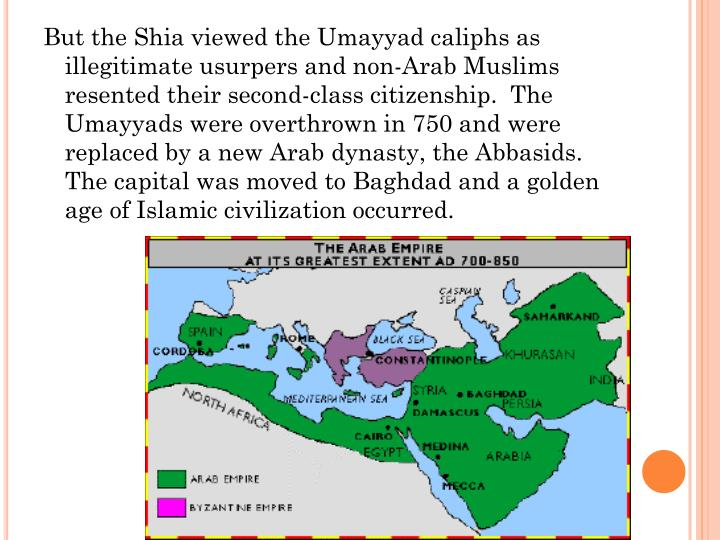 But the Shia viewed the Umayyad caliphs as illegitimate usurpers and non-Arab Muslims resented their second-class citizenship.  The Umayyads were overthrown in 750 and were replaced by a new Arab dynasty, the Abbasids.  The capital was moved to Baghdad and a golden age of Islamic civilization occurred.