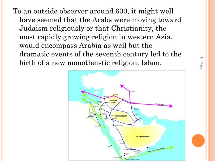 To an outside observer around 600, it might well have seemed that the Arabs were moving toward Judaism religiously or that Christianity, the most rapidly growing religion in western Asia, would encompass Arabia as well but the dramatic events of the seventh century led to the birth of a new monotheistic religion, Islam.