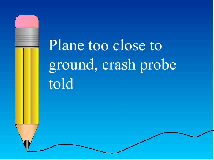 Plane too close to ground, crash probe told