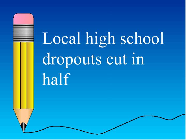 Local high school dropouts cut in half