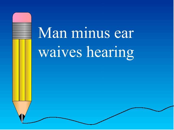 Man minus ear waives hearing