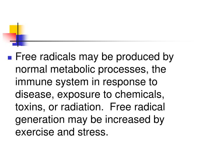 Free radicals may be produced by normal metabolic processes, the immune system in response to disease, exposure to chemicals, toxins, or radiation.  Free radical generation may be increased by exercise and stress.