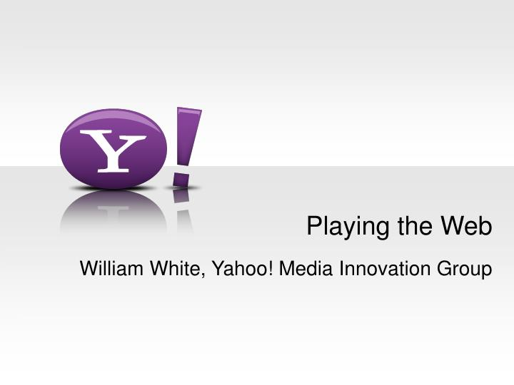 Playing the web william white yahoo media innovation group