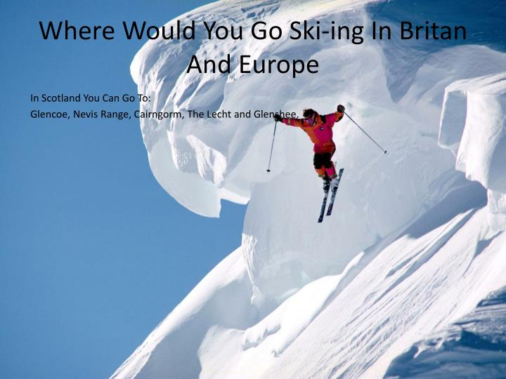 Where would you go ski ing in britan and europe