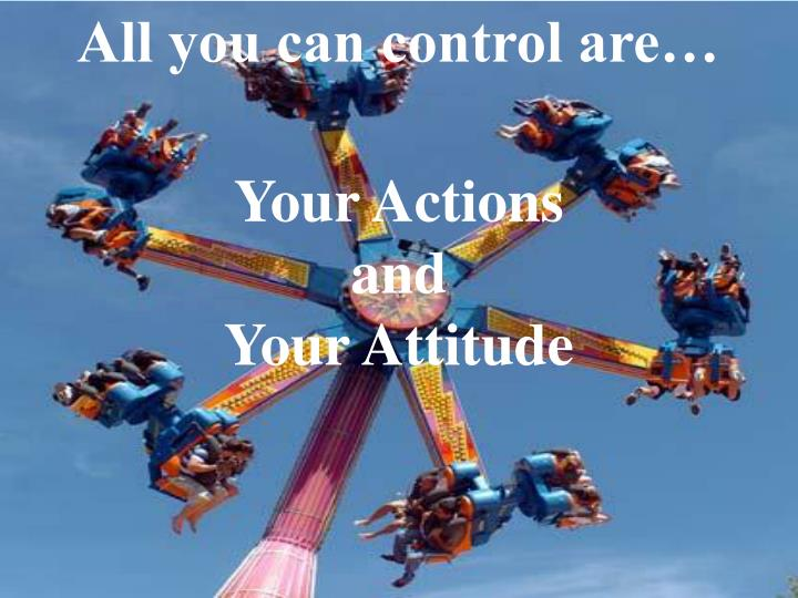 All you can control are…